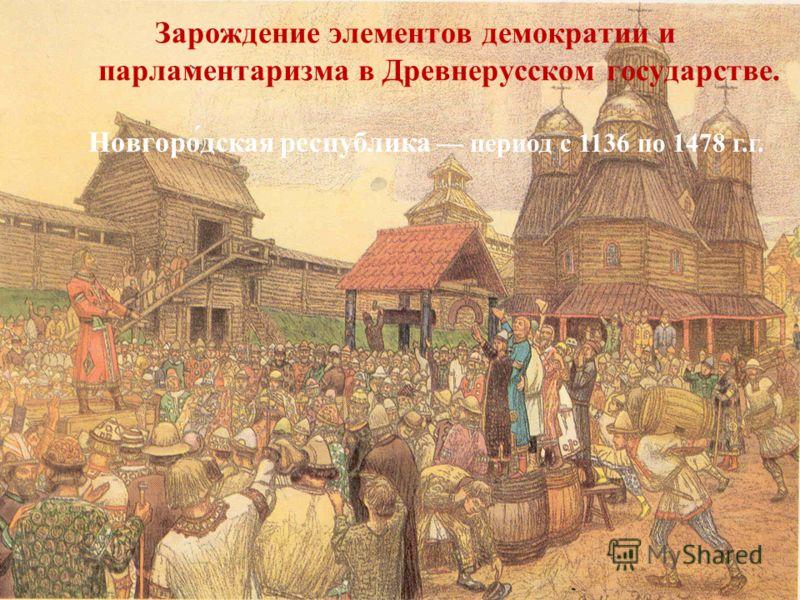 Зарождение элементов демократии и парламентаризма в Древнерусском государстве. Новгоро́дская республика период с 1136 по 1478 г.г.