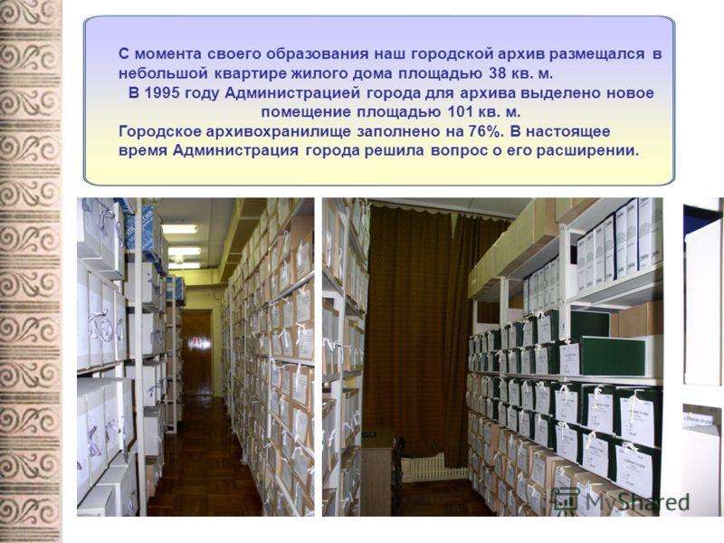С момента своего образования наш городской архив размещался в небольшой квартире жилого дома площадью 38 кв. м. В 1995 году Администрацией города для архива выделено новое помещение площадью 101 кв. м. Городское архивохранилище заполнено на 76%. В на