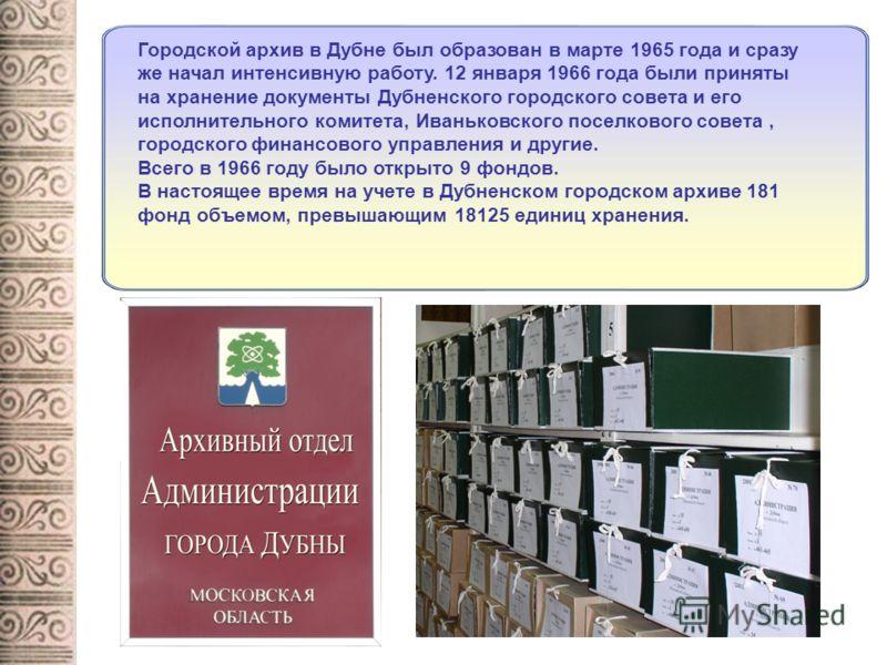 Городской архив в Дубне был образован в марте 1965 года и сразу же начал интенсивную работу. 12 января 1966 года были приняты на хранение документы Дубненского городского совета и его исполнительного комитета, Иваньковского поселкового совета, городс