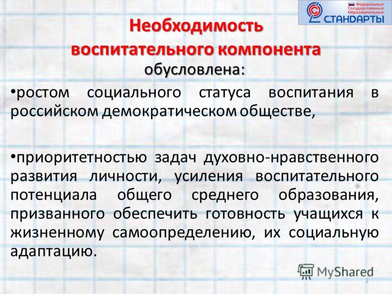 Необходимость воспитательного компонента обусловлена: ростом социального статуса воспитания в российском демократическом обществе, приоритетностью задач духовно-нравственного развития личности, усиления воспитательного потенциала общего среднего обра