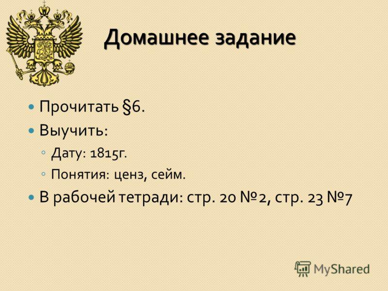 Домашнее задание Прочитать §6. Выучить : Дату : 1815 г. Понятия : ценз, сейм. В рабочей тетради : стр. 20 2, стр. 23 7