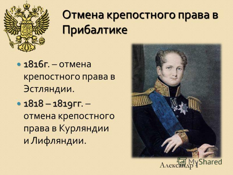 Отмена крепостного права в Прибалтике 1816 г 1816 г. – отмена крепостного права в Эстляндии. 1818 – 1819 гг 1818 – 1819 гг. – отмена крепостного права в Курляндии и Лифляндии. Александр I