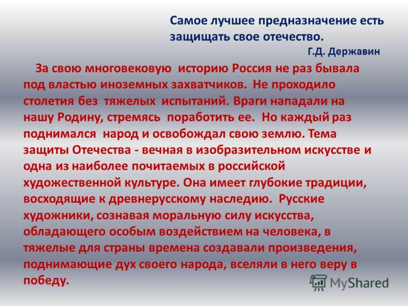 За свою многовековую историю Россия не раз бывала под властью иноземных захватчиков. Не проходило столетия без тяжелых испытаний. Враги нападали на нашу Родину, стремясь поработить ее. Но каждый раз поднимался народ и освобождал свою землю. Тема защи