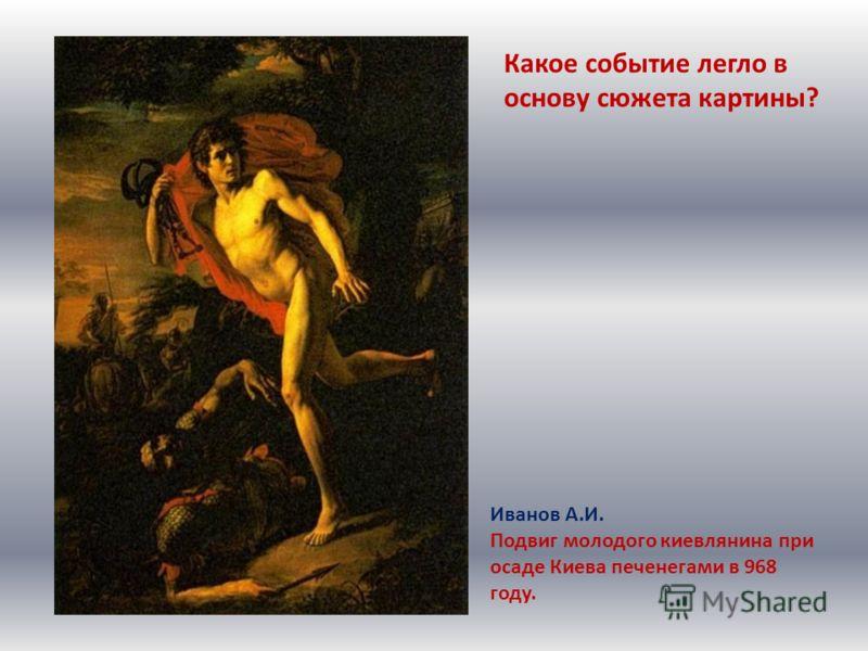 Иванов А.И. Подвиг молодого киевлянина при осаде Киева печенегами в 968 году. Какое событие легло в основу сюжета картины?