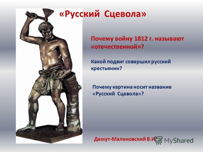 Демут-Малиновский В.И. «Русский Сцевола» Какой подвиг совершил русский крестьянин? Почему войну 1812 г. называют «отечественной»? Почему картина носит название «Русский Сцевола»?