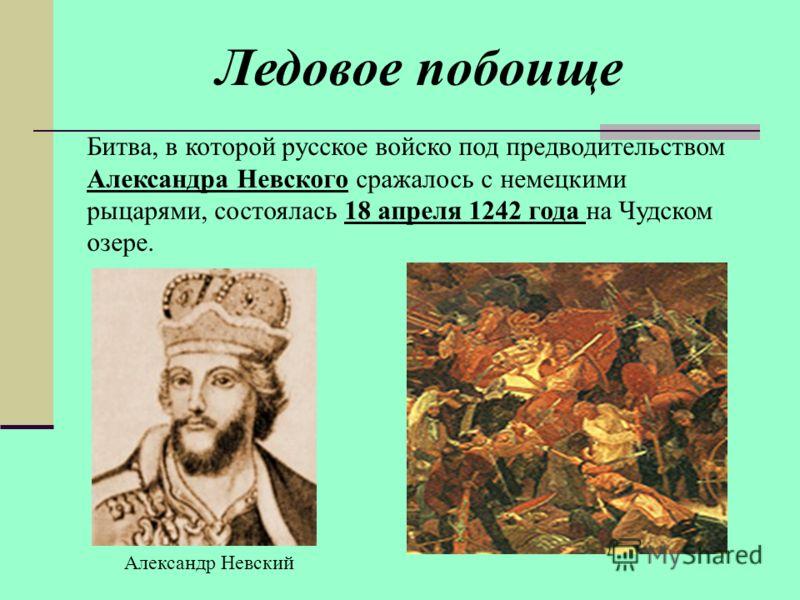 Ледовое побоище Битва, в которой русское войско под предводительством Александра Невского сражалось с немецкими рыцарями, состоялась 18 апреля 1242 года на Чудском озере. Александр Невский
