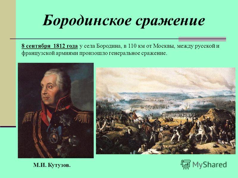 М.И. Кутузов. 8 сентября 1812 года у села Бородина, в 110 км от Москвы, между русской и французской армиями произошло генеральное сражение. Бородинское сражение
