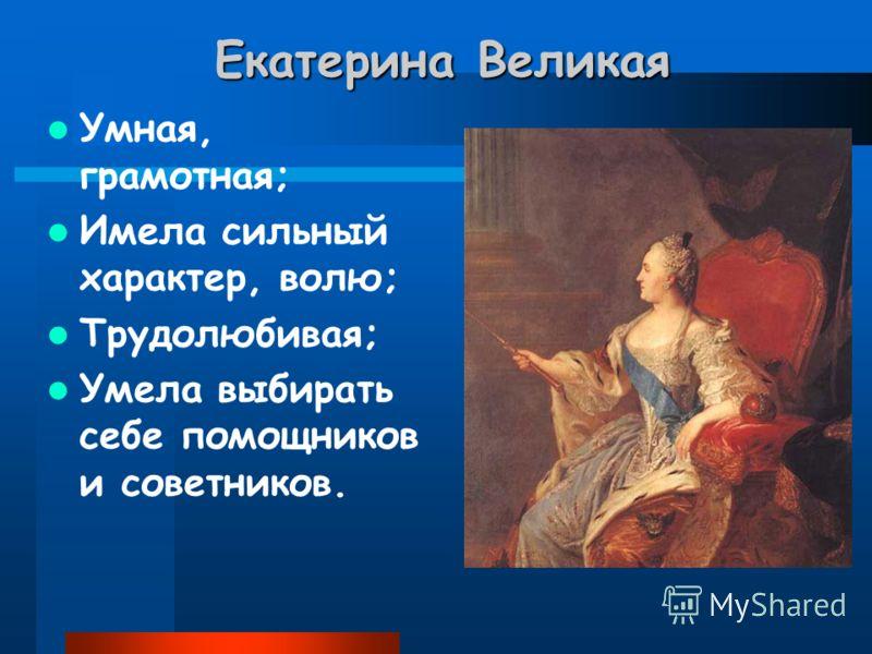 Екатерина Великая Умная, грамотная; Имела сильный характер, волю; Трудолюбивая; Умела выбирать себе помощников и советников.