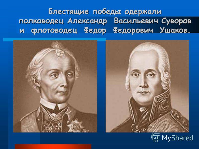 Блестящие победы одержали полководец Александр Васильевич Суворов и флотоводец Федор Федорович Ушаков.