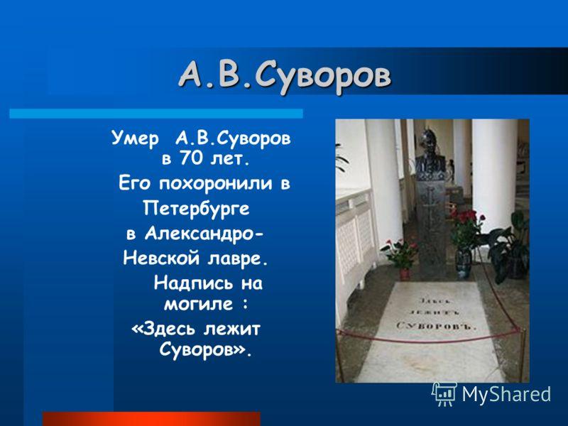 А.В.Суворов Умер А.В.Суворов в 70 лет. Его похоронили в Петербурге в Александро- Невской лавре. Надпись на могиле : «Здесь лежит Суворов».