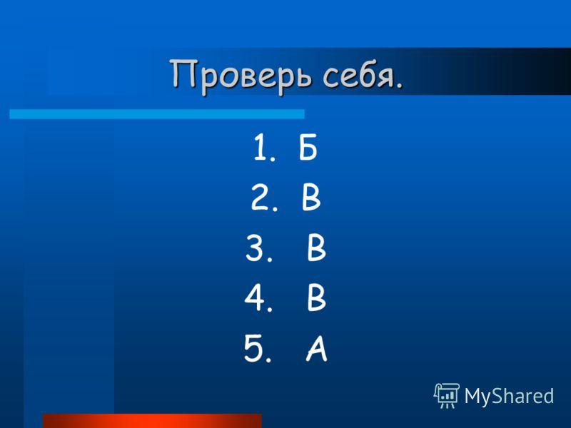 Проверь себя. 1. Б 2. В 3. В 4. В 5. А