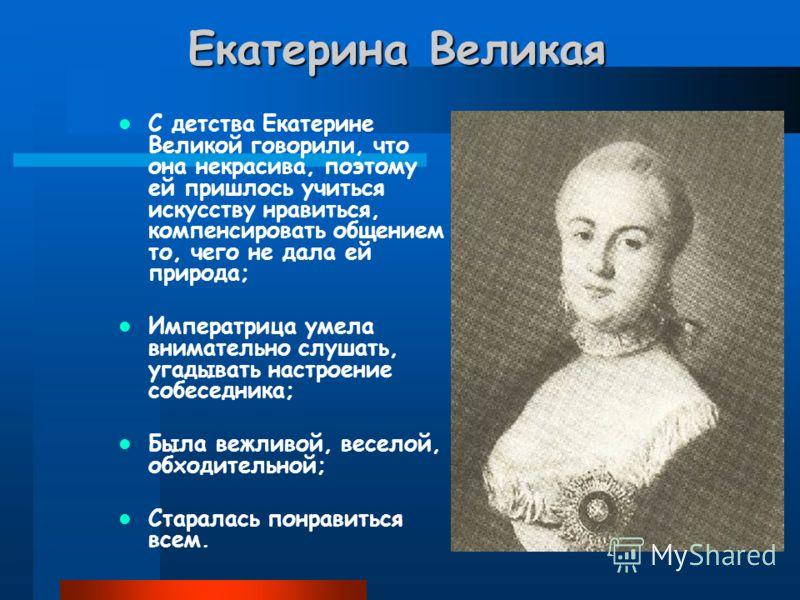 Екатерина Великая С детства Екатерине Великой говорили, что она некрасива, поэтому ей пришлось учиться искусству нравиться, компенсировать общением то, чего не дала ей природа; Императрица умела внимательно слушать, угадывать настроение собеседника;