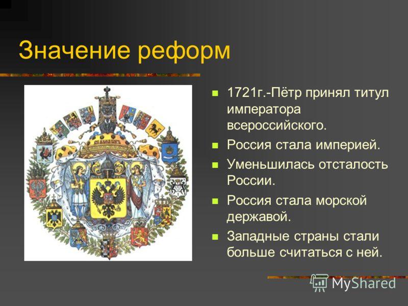 Значение реформ 1721г.-Пётр принял титул императора всероссийского. Россия стала империей. Уменьшилась отсталость России. Россия стала морской державой. Западные страны стали больше считаться с ней.