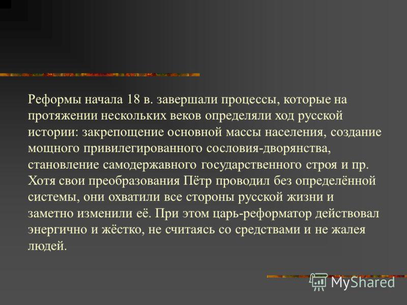 Реформы начала 18 в. завершали процессы, которые на протяжении нескольких веков определяли ход русской истории: закрепощение основной массы населения, создание мощного привилегированного сословия-дворянства, становление самодержавного государственног