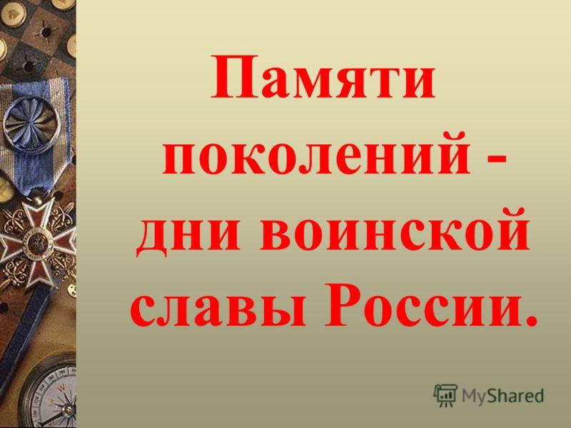 Памяти поколений - дни воинской славы России.