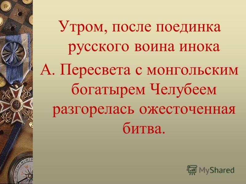 Утром, после поединка русского воина инока А. Пересвета с монгольским богатырем Челубеем разгорелась ожесточенная битва.