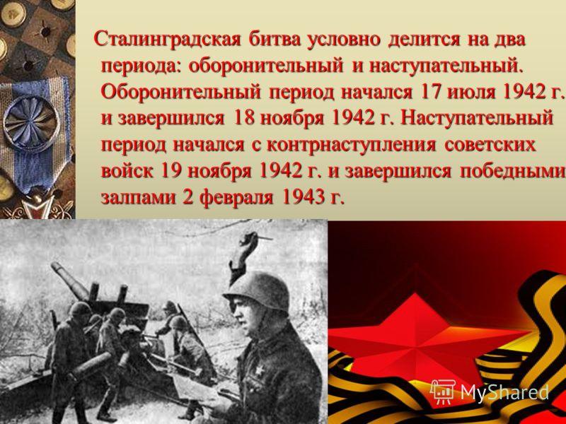 Сталинградская битва условно делится на два периода: оборонительный и наступательный. Оборонительный период начался 17 июля 1942 г. и завершился 18 ноября 1942 г. Наступательный период начался с контрнаступления советских войск 19 ноября 1942 г. и за