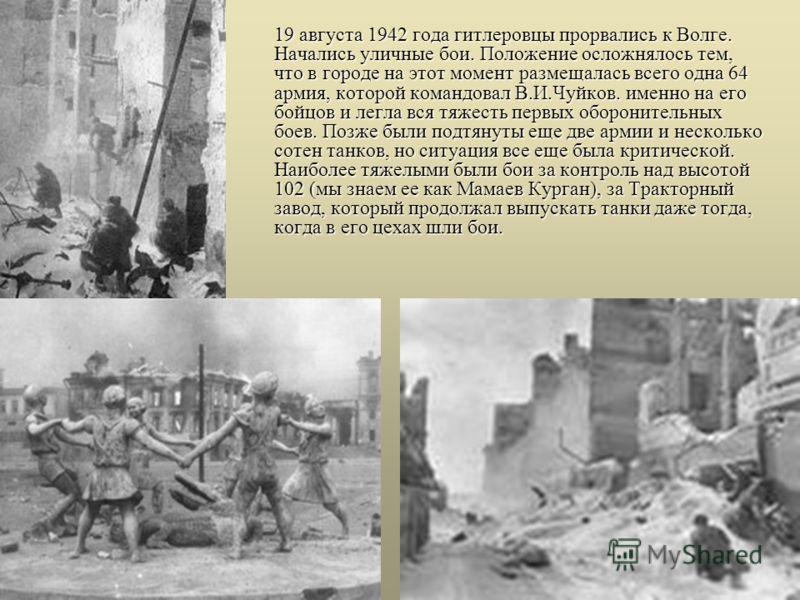 19 августа 1942 года гитлеровцы прорвались к Волге. Начались уличные бои. Положение осложнялось тем, что в городе на этот момент размещалась всего одна 64 армия, которой командовал В.И.Чуйков. именно на его бойцов и легла вся тяжесть первых обороните