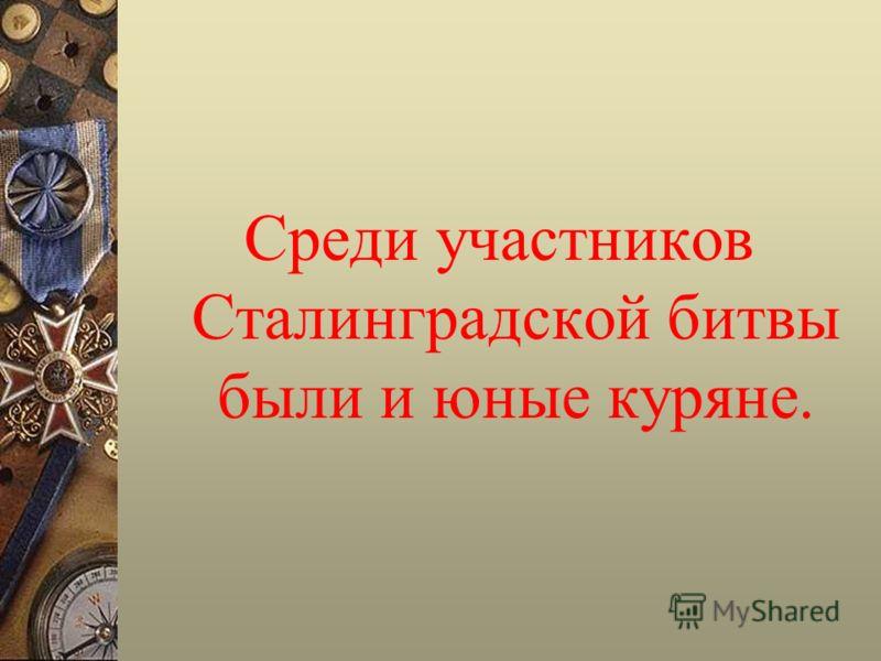 Среди участников Сталинградской битвы были и юные куряне.