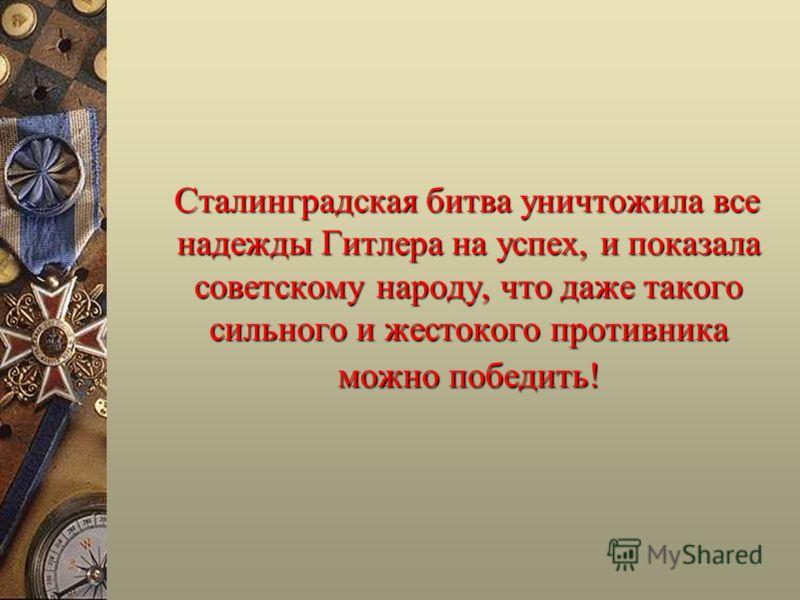 Сталинградская битва уничтожила все надежды Гитлера на успех, и показала советскому народу, что даже такого сильного и жестокого противника можно победить! Сталинградская битва уничтожила все надежды Гитлера на успех, и показала советскому народу, чт