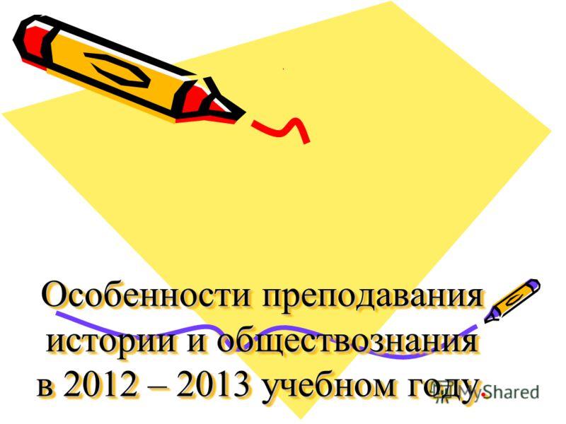 Особенности преподавания истории и обществознания в 2012 – 2013 учебном году..
