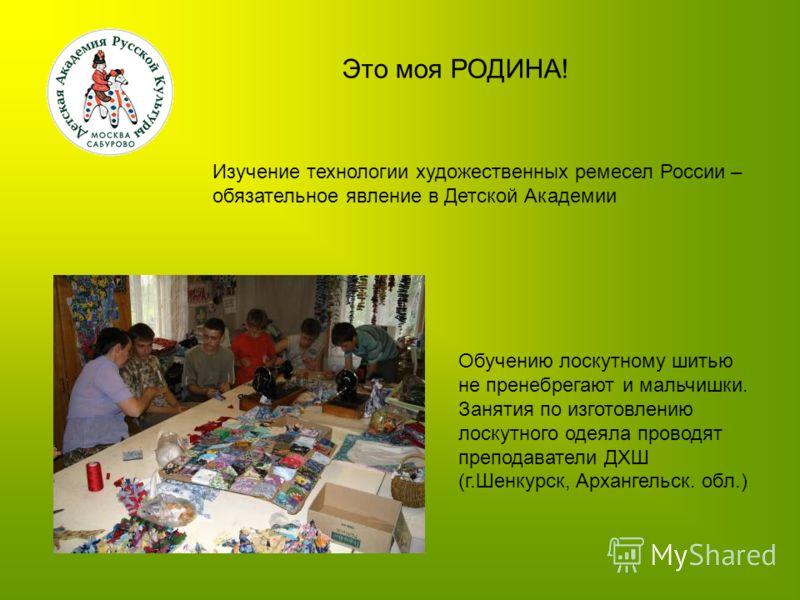 Это моя РОДИНА! Изучение технологии художественных ремесел России – обязательное явление в Детской Академии Обучению лоскутному шитью не пренебрегают и мальчишки. Занятия по изготовлению лоскутного одеяла проводят преподаватели ДХШ (г.Шенкурск, Архан