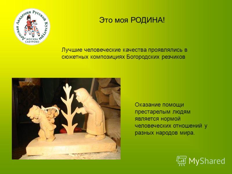 Это моя РОДИНА! Лучшие человеческие качества проявлялись в сюжетных композициях Богородских резчиков Оказание помощи престарелым людям является нормой человеческих отношений у разных народов мира.