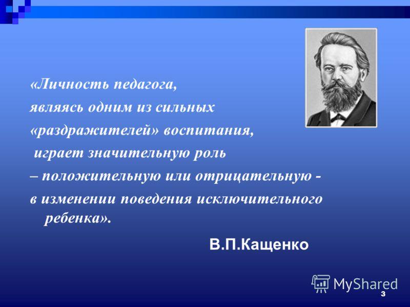 3 В.П.Кащенко «Личность педагога, являясь одним из сильных «раздражителей» воспитания, играет значительную роль – положительную или отрицательную - в изменении поведения исключительного ребенка».