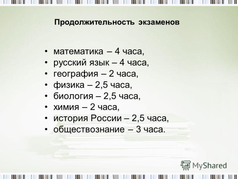 Продолжительность экзаменов математика – 4 часа, русский язык – 4 часа, география – 2 часа, физика – 2,5 часа, биология – 2,5 часа, химия – 2 часа, история России – 2,5 часа, обществознание – 3 часа.