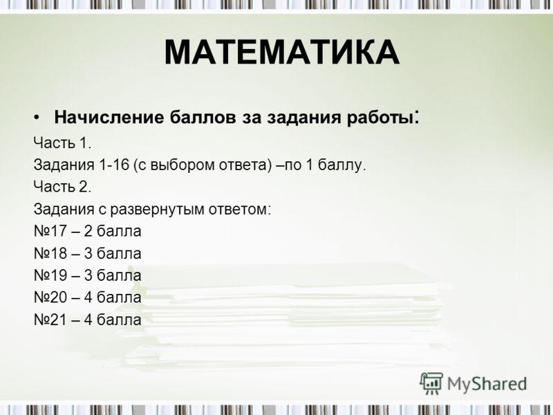 МАТЕМАТИКА Начисление баллов за задания работы : Часть 1. Задания 1-16 (с выбором ответа) –по 1 баллу. Часть 2. Задания с развернутым ответом: 17 – 2 балла 18 – 3 балла 19 – 3 балла 20 – 4 балла 21 – 4 балла