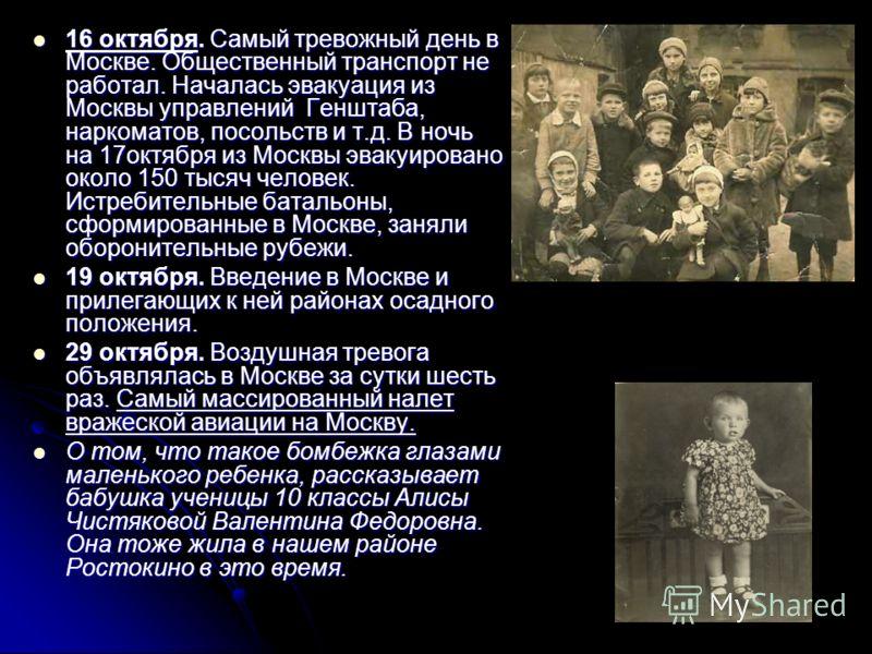 16 октября. Самый тревожный день в Москве. Общественный транспорт не работал. Началась эвакуация из Москвы управлений Генштаба, наркоматов, посольств и т.д. В ночь на 17октября из Москвы эвакуировано около 150 тысяч человек. Истребительные батальоны,