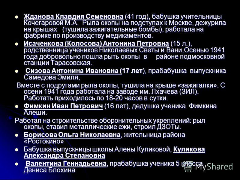 Жданова Клавдия Семеновна (41 год), бабушка учительницы Кочегаровой М.А. Рыла окопы на подступах к Москве, дежурила на крышах (тушила зажигательные бомбы), работала на фабрике по производству медикаментов. Жданова Клавдия Семеновна (41 год), бабушка