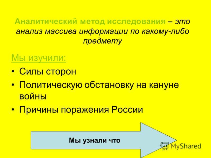Аналитический метод исследования – это анализ массива информации по какому-либо предмету Мы изучили: Силы сторон Политическую обстановку на кануне войны Причины поражения России Мы узнали что