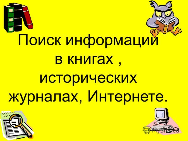 Поиск информации в книгах, исторических журналах, Интернете.