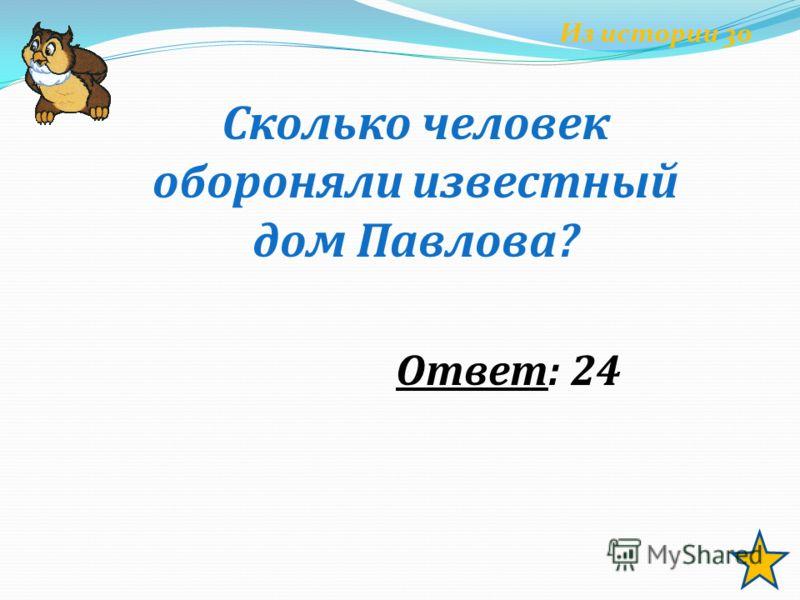 Из истории 30 Сколько человек обороняли известный дом Павлова? Ответ: 24