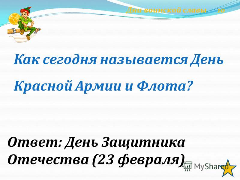 Ответ: День Защитника Отечества (23 февраля) Как сегодня называется День Красной Армии и Флота? Дни воинской славы 10