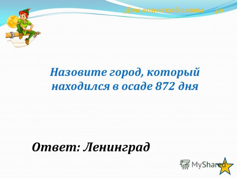 Назовите город, который находился в осаде 872 дня Ответ: Ленинград Дни воинской славы 40