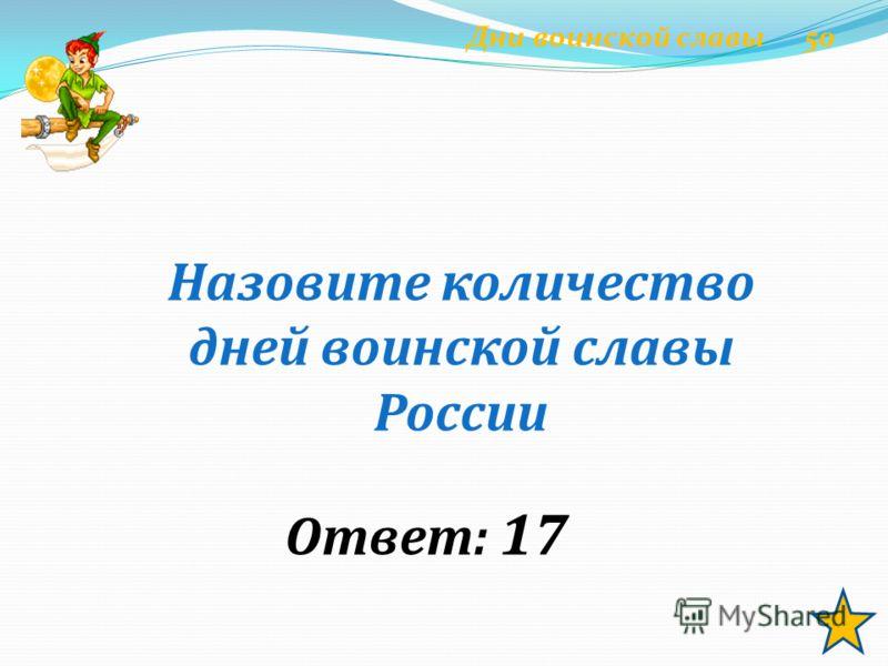 Назовите количество дней воинской славы России Ответ: 17 Дни воинской славы 50