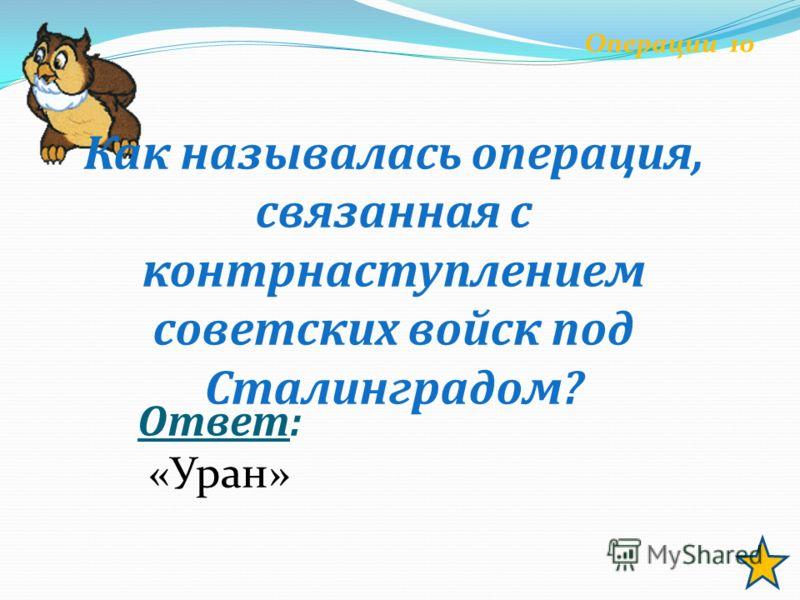 Операции 10 Как называлась операция, связанная с контрнаступлением советских войск под Сталинградом? Ответ: «Уран»