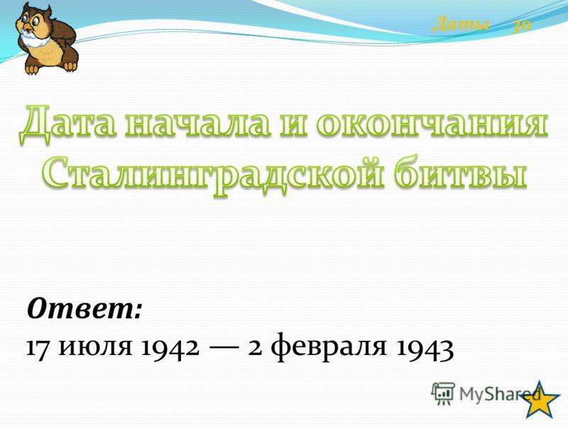 Ответ: 17 июля 1942 2 февраля 1943 Даты 30