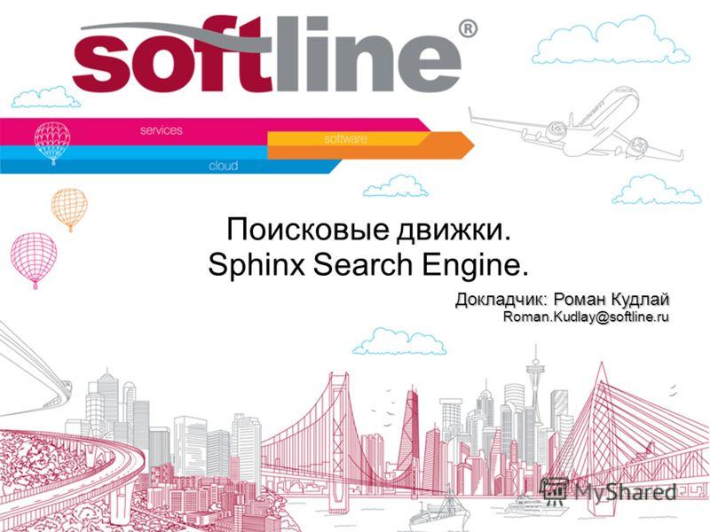 Поисковые движки. Sphinx Search Engine. Докладчик: Роман Кудлай Roman.Kudlay@softline.ru