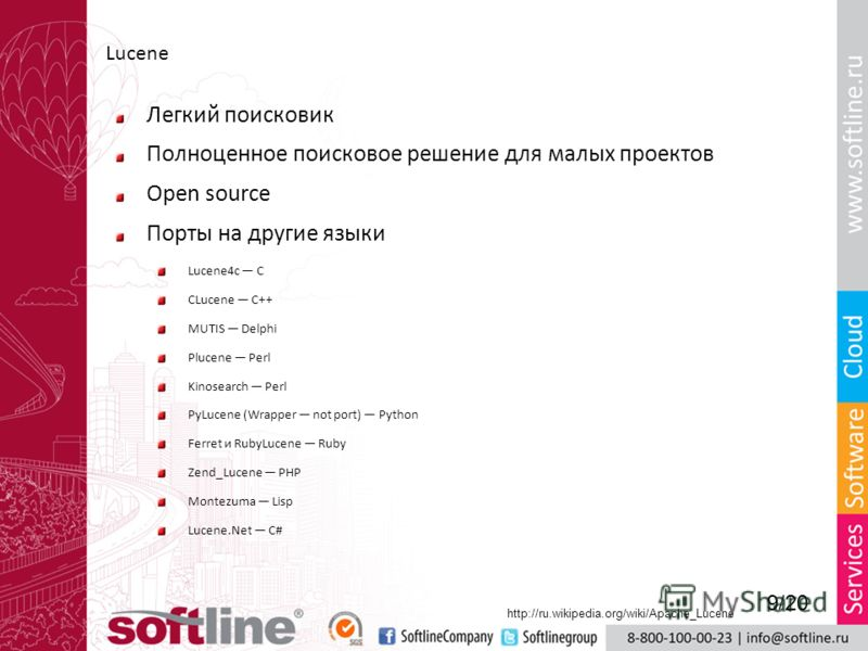 Lucene Легкий поисковик Полноценное поисковое решение для малых проектов Open source Порты на другие языки Lucene4c C CLucene C++ MUTIS Delphi Plucene Perl Kinosearch Perl PyLucene (Wrapper not port) Python Ferret и RubyLucene Ruby Zend_Lucene PHP Mo