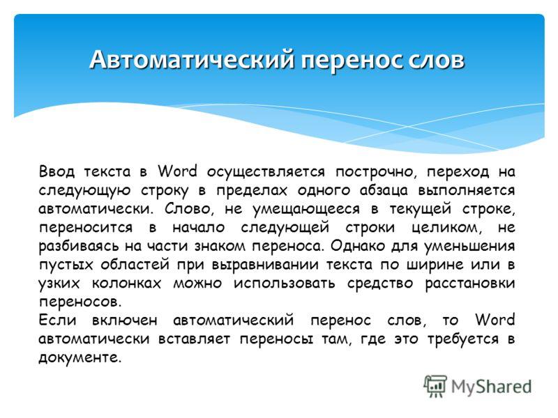 Автоматический перенос слов Ввод текста в Word осуществляется построчно, переход на следующую строку в пределах одного абзаца выполняется автоматически. Слово, не умещающееся в текущей строке, переносится в начало следующей строки целиком, не разбива