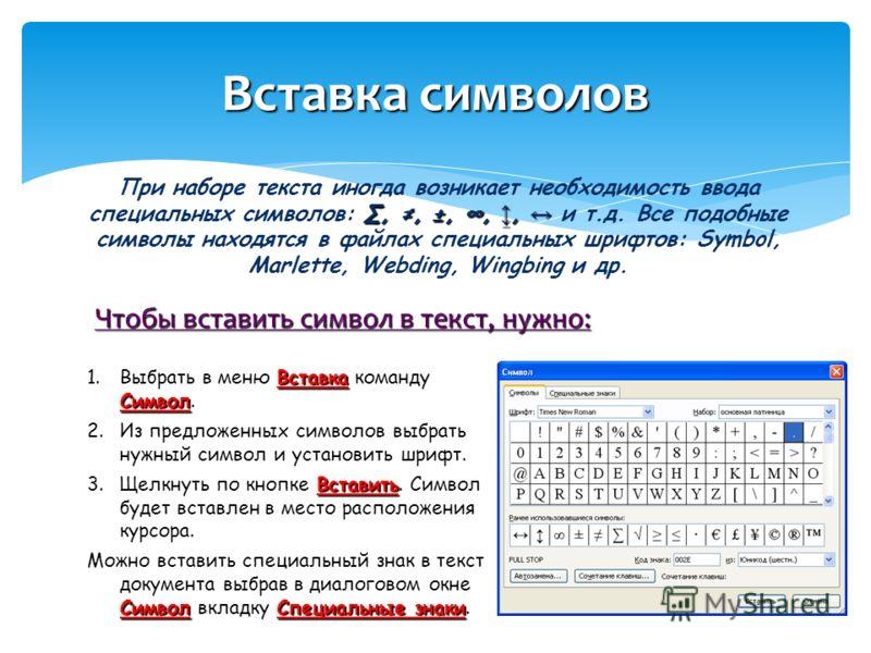 Чтобы вставить символ в текст, нужно: Вставка символов,, ±,,, При наборе текста иногда возникает необходимость ввода специальных символов:,, ±,,, и т.д. Все подобные символы находятся в файлах специальных шрифтов: Symbol, Marlette, Webding, Wingbing
