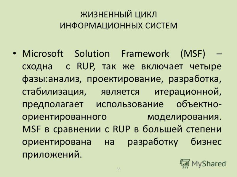 33 Microsoft Solution Framework (MSF) – сходна с RUP, так же включает четыре фазы:анализ, проектирование, разработка, стабилизация, является итерационной, предполагает использование объектно- ориентированного моделирования. MSF в сравнении с RUP в бо