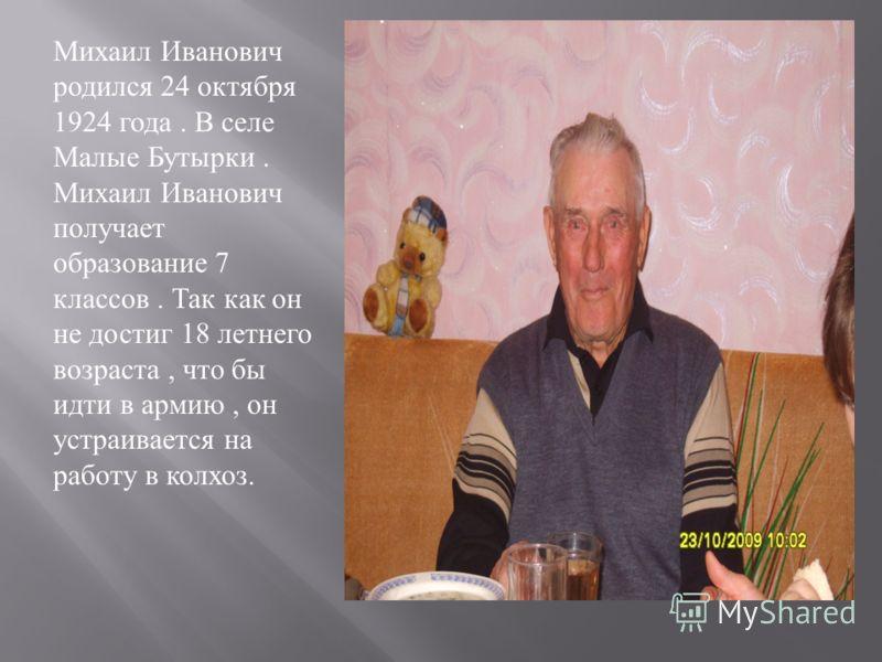 Михаил Иванович родился 24 октября 1924 года. В селе Малые Бутырки. Михаил Иванович получает образование 7 классов. Так как он не достиг 18 летнего возраста, что бы идти в армию, он устраивается на работу в колхоз.