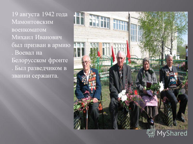 19 августа 1942 года Мамонтовским военкоматом Михаил Иванович был призван в армию. Воевал на Белорусском фронте. Был разведчиком в звании сержанта.