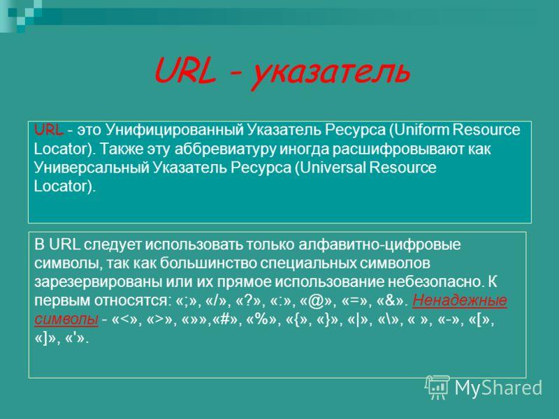 URL - указатель URL - это Унифицированный Указатель Ресурса (Uniform Resource Locator). Также эту аббревиатуру иногда расшифровывают как Универсальный Указатель Ресурса (Universal Resource Locator). В URL следует использовать только алфавитно-цифровы