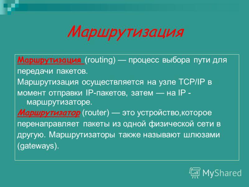 Маршрутизация Маршрутизация (routing) процесс выбора пути для передачи пакетов. Маршрутизация осуществляется на узле TCP/IP в момент отправки IP-пакетов, затем на IP - маршрутизаторе. Маршрутизатор (router) это устройство,которое перенаправляет пакет