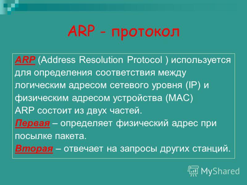 ARP - протокол ARP (Address Resolution Protocol ) используется для определения соответствия между логическим адресом сетевого уровня (IP) и физическим адресом устройства (MAC) ARP состоит из двух частей. Первая – определяет физический адрес при посыл